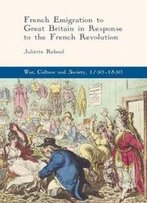 French Emigration To Great Britain In Response To The French Revolution (War, Culture And Society, 1750-1850)