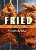 Fried Chicken Cookbook: Irresistible Finger-Licking Fried Chicken Recipes