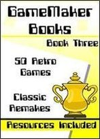Gamemaker Book 3 - 50 Retro Games: 50 Retro Games Made In Gamemaker Studio - Includes Resources & Project Files (Gamemaker Books)