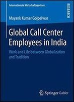 Global Call Center Employees In India: Work And Life Between Globalization And Tradition (Internationale Wirtschaftspartner)