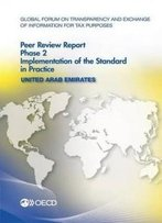 Global Forum On Transparency And Exchange Of Information For Tax Purposes Peer Reviews: United Arab Emirates 2016: Phase 2: Implementation Of The Standard In Practice