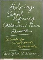 Helping School Refusing Children And Their Parents: A Guide For School-Based Professionals.