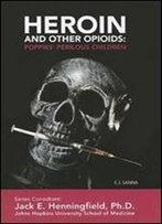Heroin And Other Opioids: Poppies' Perilous Children (Illicit And Misused Drugs)