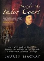 Inside The Tudor Court: Henry Viii And His Six Wives Through The Writings Of The Spanish Ambassador Eustace Chapuys
