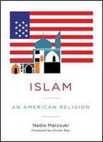 Islam: An American Religion (Religion, Culture, And Public Life)