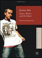 Jerome Bel: Dance, Theatre, And The Subject (New World Choreographies)
