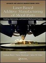 Laser-Based Additive Manufacturing Of Metal Parts: Modeling, Optimization, And Control Of Mechanical Properties (Advanced And Additive Manufacturing Series)