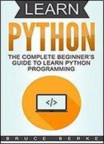 Learn Python: The Complete Beginners Guide To Learn Python Programming (Coding In Python)