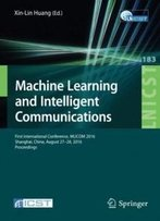 Machine Learning And Intelligent Communications: First International Conference, Mlicom 2016, Shanghai, China, August 27-28, 2016, Revised Selected ... And Telecommunications Engineering)