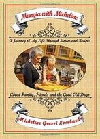 Mangia With Micheline: A Journey Of My Life Through Stories And Recipes About Family, Friends And The Good Old Days