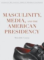 Masculinity, Media, And The American Presidency (The Evolving American Presidency)