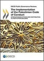 Oecd Public Governance Reviews The Implementation Of The Palestinian Code Of Conduct: Strengthening Ethics And Contributing To Institution-Building