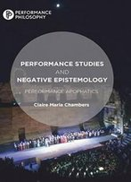 Performance Studies And Negative Epistemology: Performance Apophatics (Performance Philosophy)