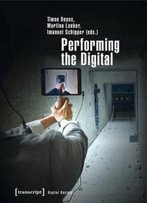 Performing The Digital: Performance Studies And Performances In Digital Cultures (Digital Society)