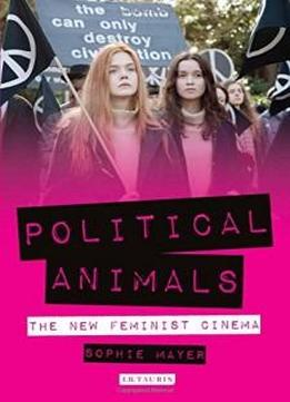Political Animals: The New Feminist Cinema (international Library Of The Moving Image)