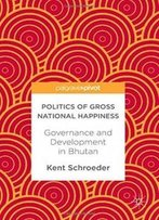 Politics Of Gross National Happiness: Governance And Development In Bhutan