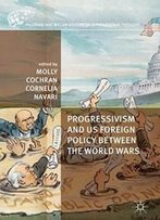 Progressivism And Us Foreign Policy Between The World Wars (The Palgrave Macmillan History Of International Thought)