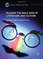 Reading The Male Gaze In Literature And Culture: Studies In Erotic Epistemology (Global Masculinities)