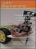 Robotbasic Robots For Beginners: Building Inexpensive Rros-Based Robots