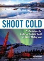 Shoot Cold: Pro Techniques For Exploring The Bold World Of Winter Photography
