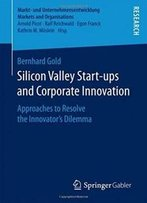 Silicon Valley Start‐Ups And Corporate Innovation: Approaches To Resolve The Innovator'S Dilemma (Markt- Und Unternehmensentwicklung Markets And Organisations)