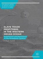 Slave Trade Profiteers In The Western Indian Ocean: Suppression And Resistance In The Nineteenth Century (Palgrave Series In Indian Ocean World Studies)