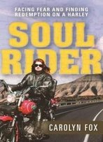 Soul Rider: Facing Fear And Finding Redemption On A Harley