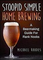 Stoopid Simple Home Brewing: A Beermaking Guide For Rank Noobs
