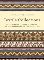 Textile Collections: Preservation, Access, Curation, And Interpretation In The Digital Age (American Association For State And Local History)
