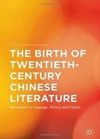 The Birth Of Twentieth-Century Chinese Literature: Revolutions In Language, History, And Culture