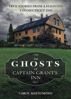 The Ghosts Of Captain Grant's Inn: True Stories From A Haunted Connecticut Inn