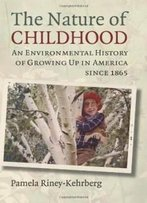 The Nature Of Childhood: An Environmental History Of Growing Up In America Since 1865