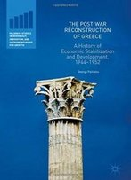 The Post-War Reconstruction Of Greece: A History Of Economic Stabilization And Development, 1944-1952 (Palgrave Studies In Democracy, Innovation, And Entrepreneurship For Growth)