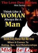 Think Like A Woman Always Be A Man - Secrets Every Woman Wished Men Knew When It Comes To Dating, Sex, And Relationships