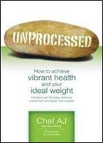 Unprocessed: How To Achieve Vibrant Health And Your Ideal Weight