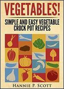 Vegetables!: Simple And Easy Vegetable Crock Pot Recipes
