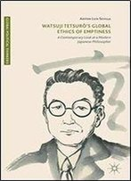 Watsuji Tetsuro's Global Ethics Of Emptiness: A Contemporary Look At A Modern Japanese Philosopher (Global Political Thinkers)