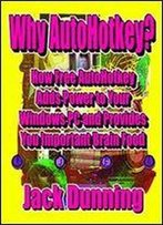 Why Autohotkey?: How Free Autohotkey Adds Power To Your Windows Pc And Provides You Important Brain Food (Autohotkey Tips And Tricks Book 8)