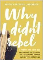 Why I Didn't Rebel: A Twenty-Two-Year-Old Explains Why She Stayed On The Straight And Narrow -And How Your Kids Can Too