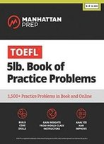 5 Lb. Book Of Toefl Practice Problems: Book + Online Resources (Manhattan Prep 5 Lb. Book Series)