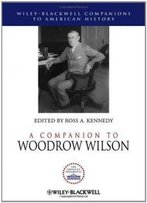 A Companion To Woodrow Wilson (Wiley Blackwell Companions To American History)