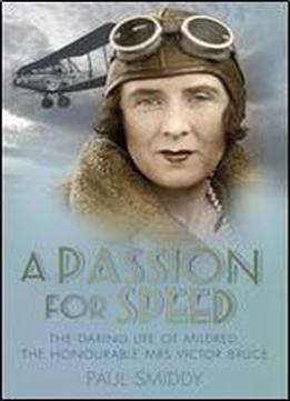 A Passion For Speed: The Daring Life Of Mildred, The Honourable Mrs Victor Bruce