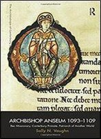 Archbishop Anselm 10931109: Bec Missionary, Canterbury Primate, Patriarch Of Another World (The Archbishops Of Canterbury Series)