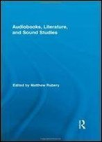 Audiobooks, Literature, And Sound Studies (Routledge Research In Cultural And Media Studies)