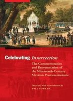 Celebrating Insurrection: The Commemoration And Representation Of The Nineteenth-Century Mexican Pronunciamiento (The Mexican Experience)