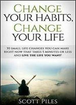 Change Your Habits, Change Your Life: 30 Small Changes You Can Make Right Now That Take 5 Minutes Or Less And Live The Life You Want