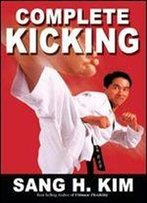 Complete Kicking, The Ultimate Guide To Kicks For Martial Arts, Self-Defense & Combat Sport