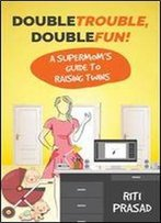 Double Trouble, Double Fun!: A Supermom's Guide To Raising Twins