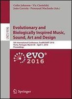 Evolutionary And Biologically Inspired Music, Sound, Art And Design: 5th International Conference, Evomusart 2016, Porto, Portugal, March 30 April ... (Lecture Notes In Computer Science)