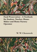 Food Preservation - A Textbook For Student, Teacher, Home-Maker And Home Factory Operator